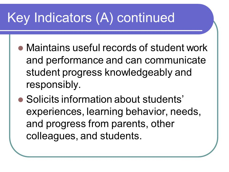 Key Indicators (A) continued Maintains useful records of student work and performance and can communicate student progress knowledgeably and responsibly.