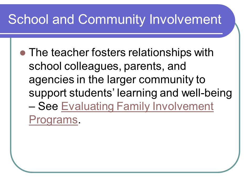 School and Community Involvement The teacher fosters relationships with school colleagues, parents, and agencies in the larger community to support students' learning and well-being – See Evaluating Family Involvement Programs.Evaluating Family Involvement Programs