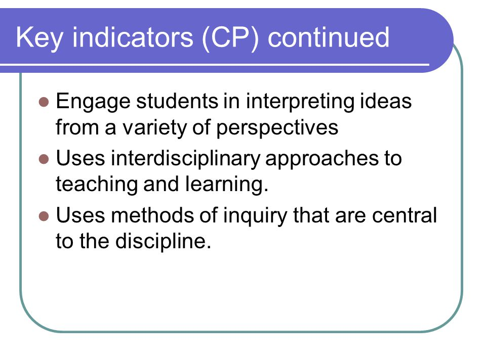 Key indicators (CP) continued Engage students in interpreting ideas from a variety of perspectives Uses interdisciplinary approaches to teaching and learning.