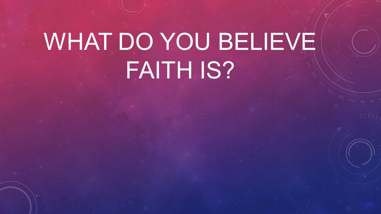 WHAT DO YOU BELIEVE FAITH IS