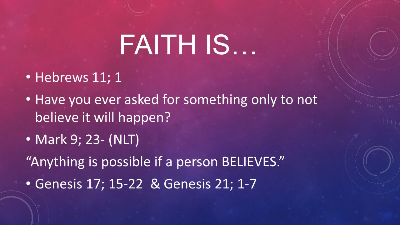 FAITH IS… Hebrews 11; 1 Have you ever asked for something only to not believe it will happen.