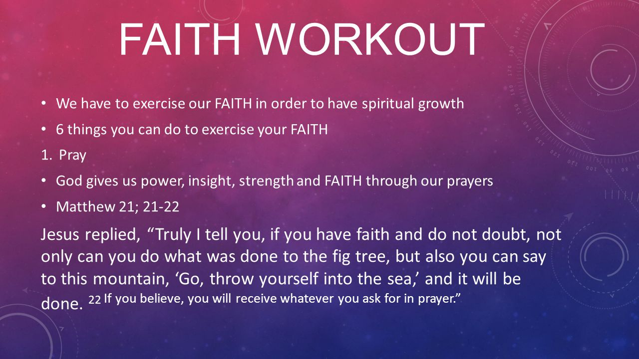 FAITH WORKOUT We have to exercise our FAITH in order to have spiritual growth 6 things you can do to exercise your FAITH 1.Pray God gives us power, insight, strength and FAITH through our prayers Matthew 21; Jesus replied, Truly I tell you, if you have faith and do not doubt, not only can you do what was done to the fig tree, but also you can say to this mountain, 'Go, throw yourself into the sea,' and it will be done.