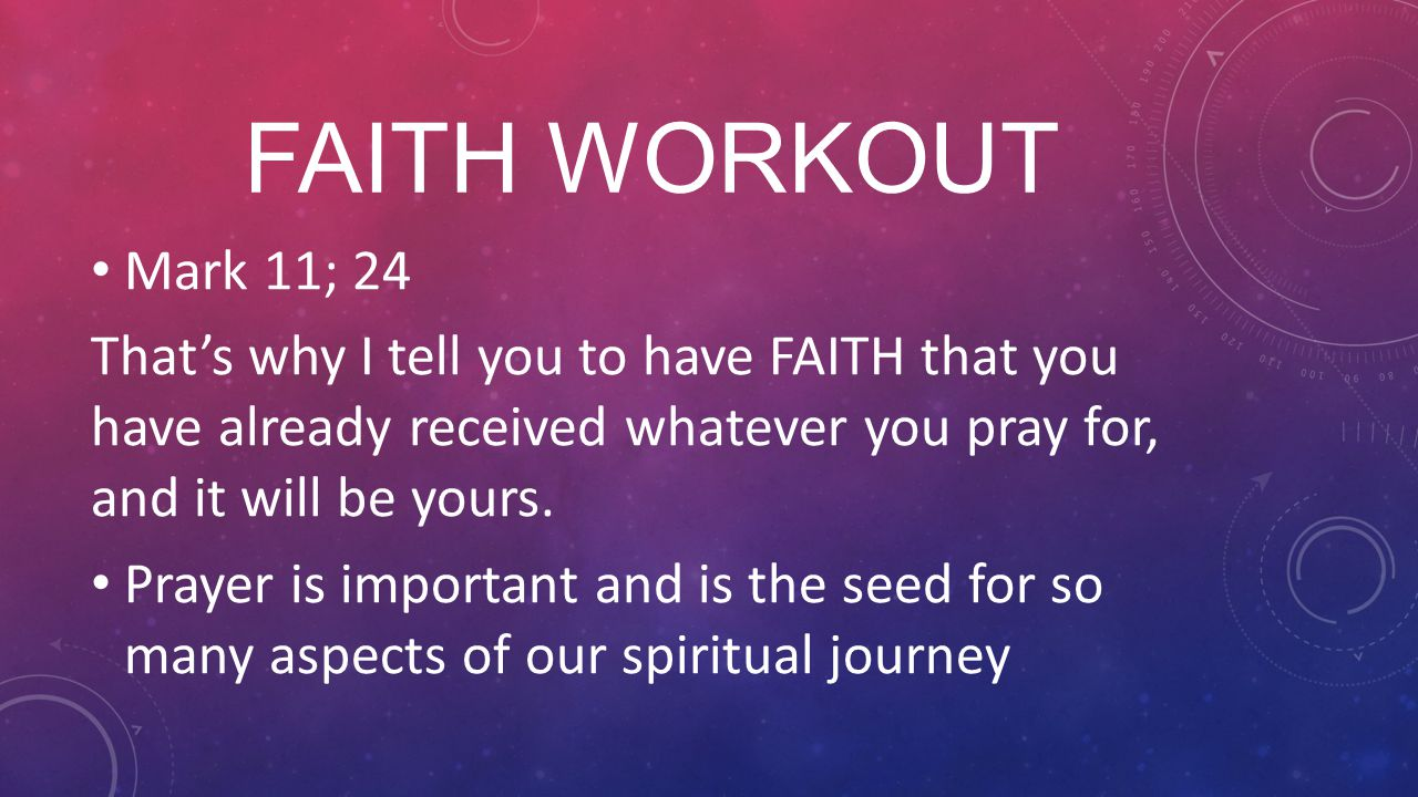 FAITH WORKOUT Mark 11; 24 That's why I tell you to have FAITH that you have already received whatever you pray for, and it will be yours.
