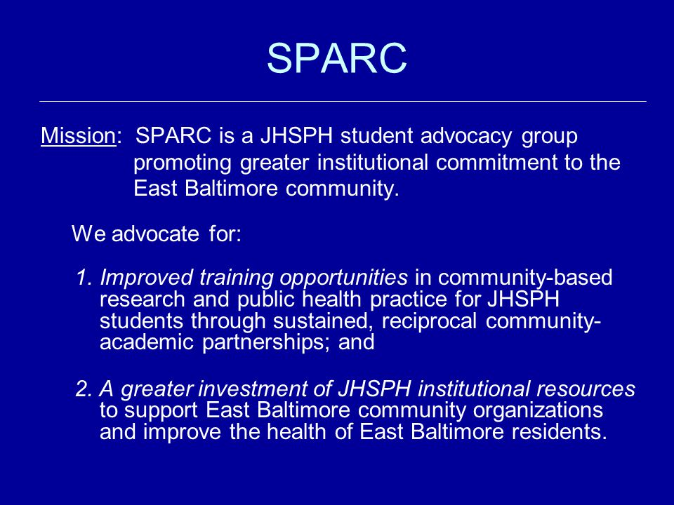 SPARC Mission: SPARC is a JHSPH student advocacy group promoting greater institutional commitment to the East Baltimore community.