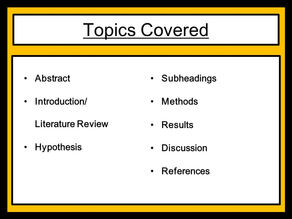 Topics Covered Abstract Introduction/ Literature Review Hypothesis Subheadings Methods Results Discussion References