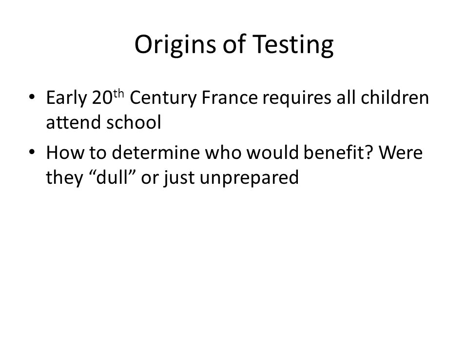 Origins of Testing Early 20 th Century France requires all children attend school How to determine who would benefit.