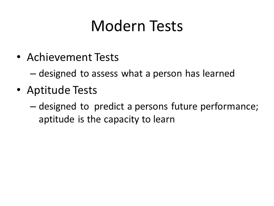 Modern Tests Achievement Tests – designed to assess what a person has learned Aptitude Tests – designed to predict a persons future performance; aptitude is the capacity to learn