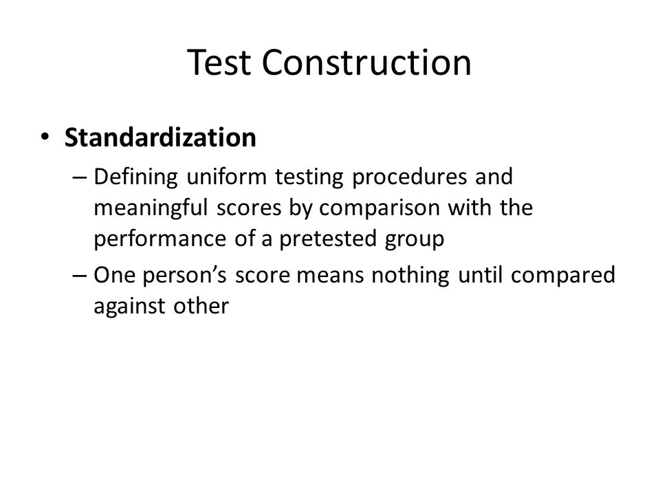 Test Construction Standardization – Defining uniform testing procedures and meaningful scores by comparison with the performance of a pretested group – One person's score means nothing until compared against other