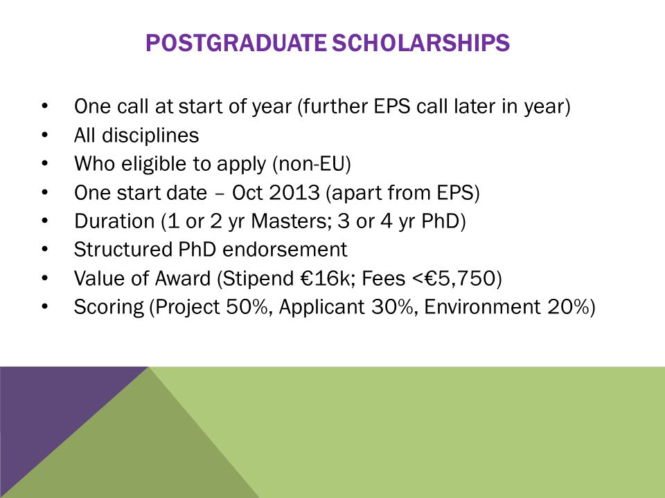POSTGRADUATE SCHOLARSHIPS One call at start of year (further EPS call later in year) All disciplines Who eligible to apply (non-EU) One start date – Oct 2013 (apart from EPS) Duration (1 or 2 yr Masters; 3 or 4 yr PhD) Structured PhD endorsement Value of Award (Stipend €16k; Fees <€5,750) Scoring (Project 50%, Applicant 30%, Environment 20%)