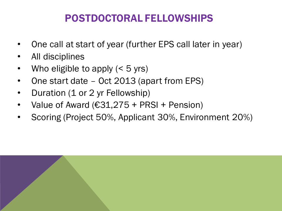 POSTDOCTORAL FELLOWSHIPS One call at start of year (further EPS call later in year) All disciplines Who eligible to apply (< 5 yrs) One start date – Oct 2013 (apart from EPS) Duration (1 or 2 yr Fellowship) Value of Award (€31,275 + PRSI + Pension) Scoring (Project 50%, Applicant 30%, Environment 20%)