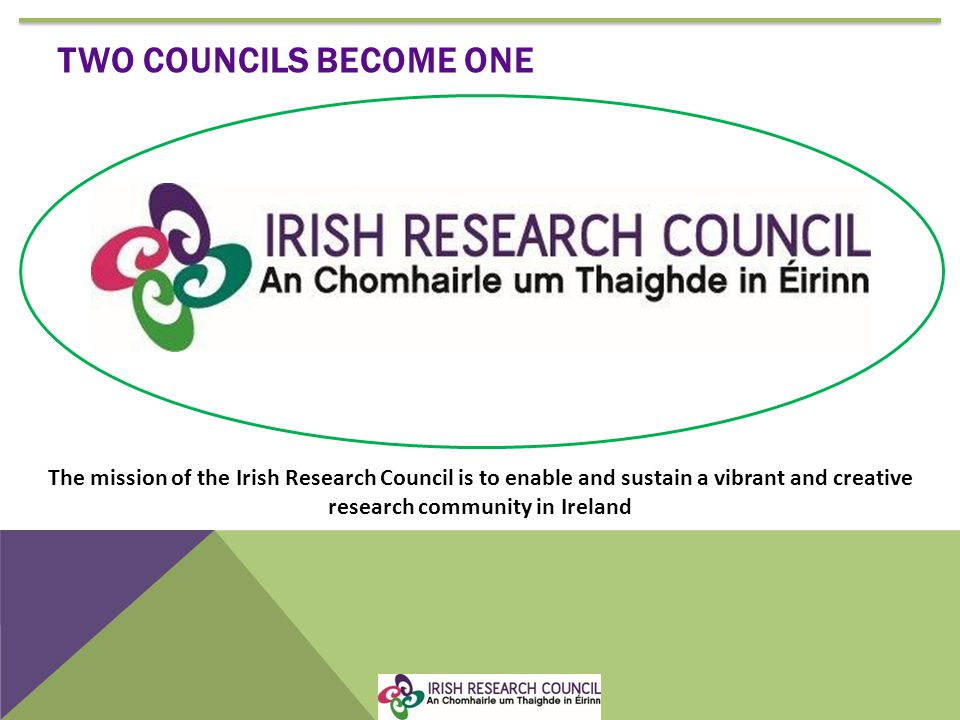 TWO COUNCILS BECOME ONE The mission of the Irish Research Council is to enable and sustain a vibrant and creative research community in Ireland