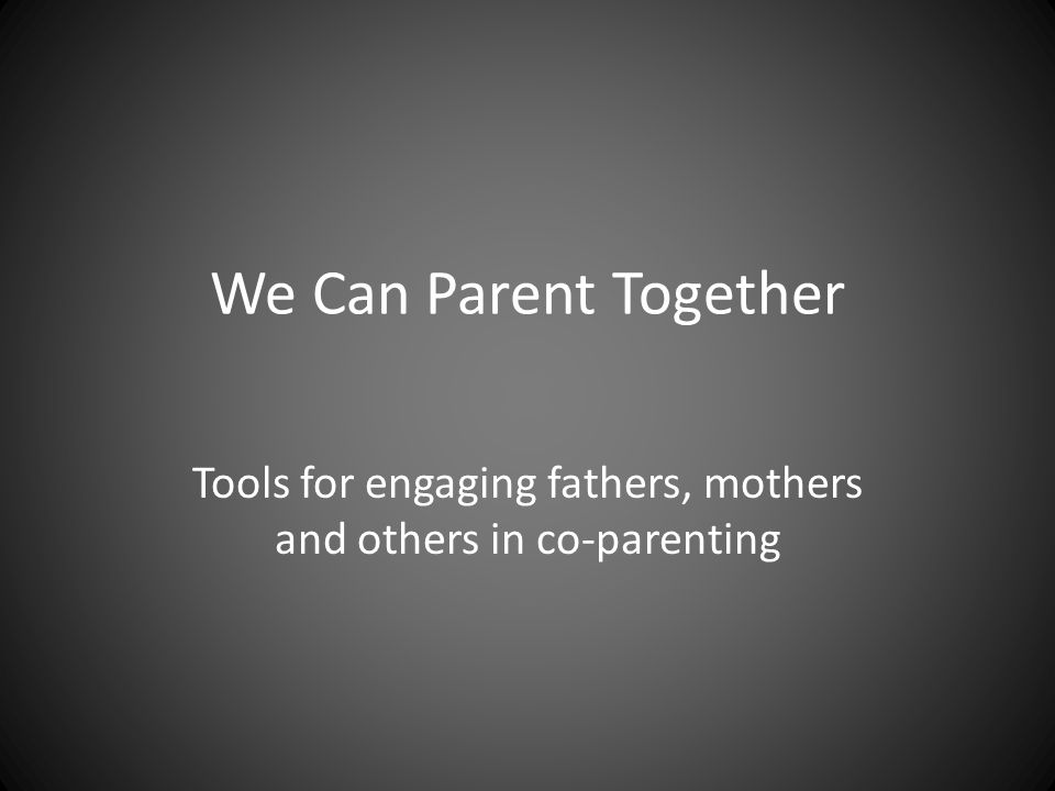 We Can Parent Together Tools for engaging fathers, mothers and others in co-parenting