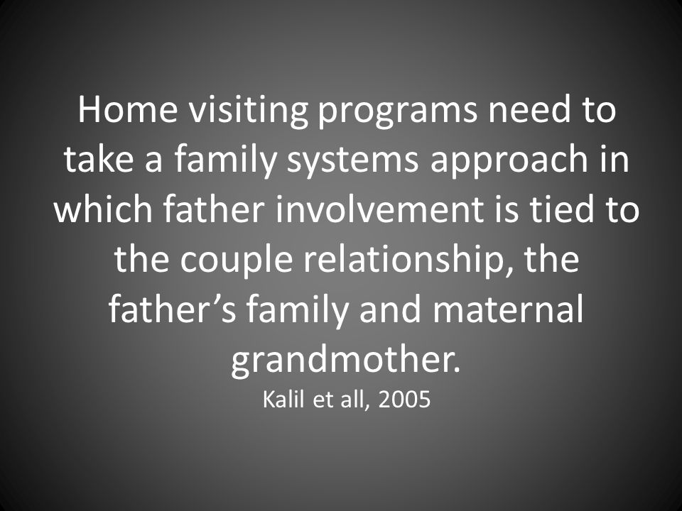 Home visiting programs need to take a family systems approach in which father involvement is tied to the couple relationship, the father's family and maternal grandmother.