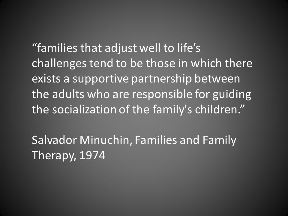 families that adjust well to life's challenges tend to be those in which there exists a supportive partnership between the adults who are responsible for guiding the socialization of the family s children. Salvador Minuchin, Families and Family Therapy, 1974