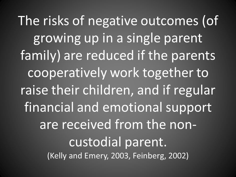 The risks of negative outcomes (of growing up in a single parent family) are reduced if the parents cooperatively work together to raise their children, and if regular financial and emotional support are received from the non- custodial parent.