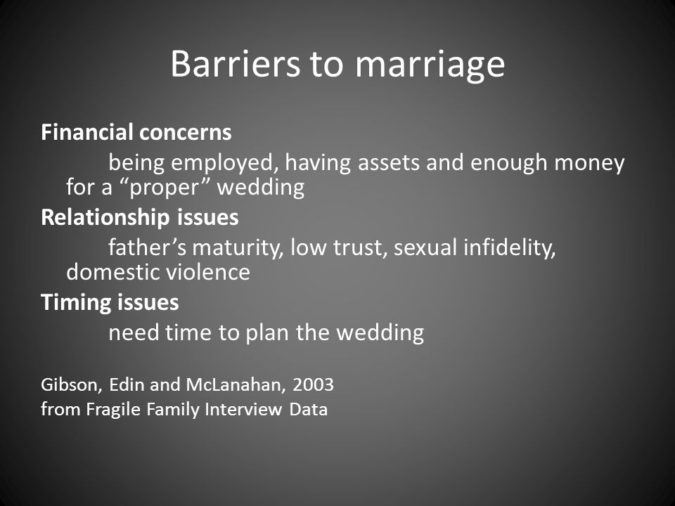 Barriers to marriage Financial concerns being employed, having assets and enough money for a proper wedding Relationship issues father's maturity, low trust, sexual infidelity, domestic violence Timing issues need time to plan the wedding Gibson, Edin and McLanahan, 2003 from Fragile Family Interview Data