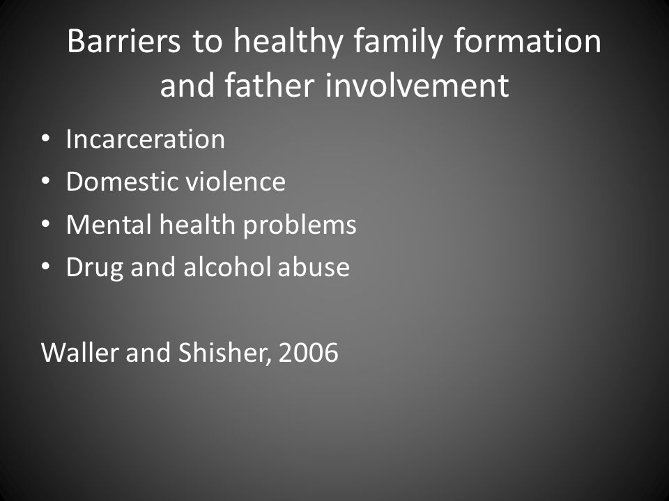 Barriers to healthy family formation and father involvement Incarceration Domestic violence Mental health problems Drug and alcohol abuse Waller and Shisher, 2006