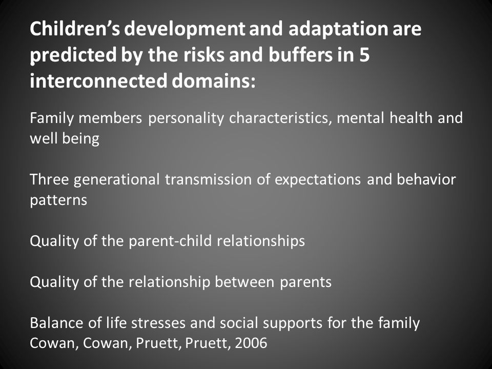 Family members personality characteristics, mental health and well being Three generational transmission of expectations and behavior patterns Quality of the parent-child relationships Quality of the relationship between parents Balance of life stresses and social supports for the family Cowan, Cowan, Pruett, Pruett, 2006 Children's development and adaptation are predicted by the risks and buffers in 5 interconnected domains: