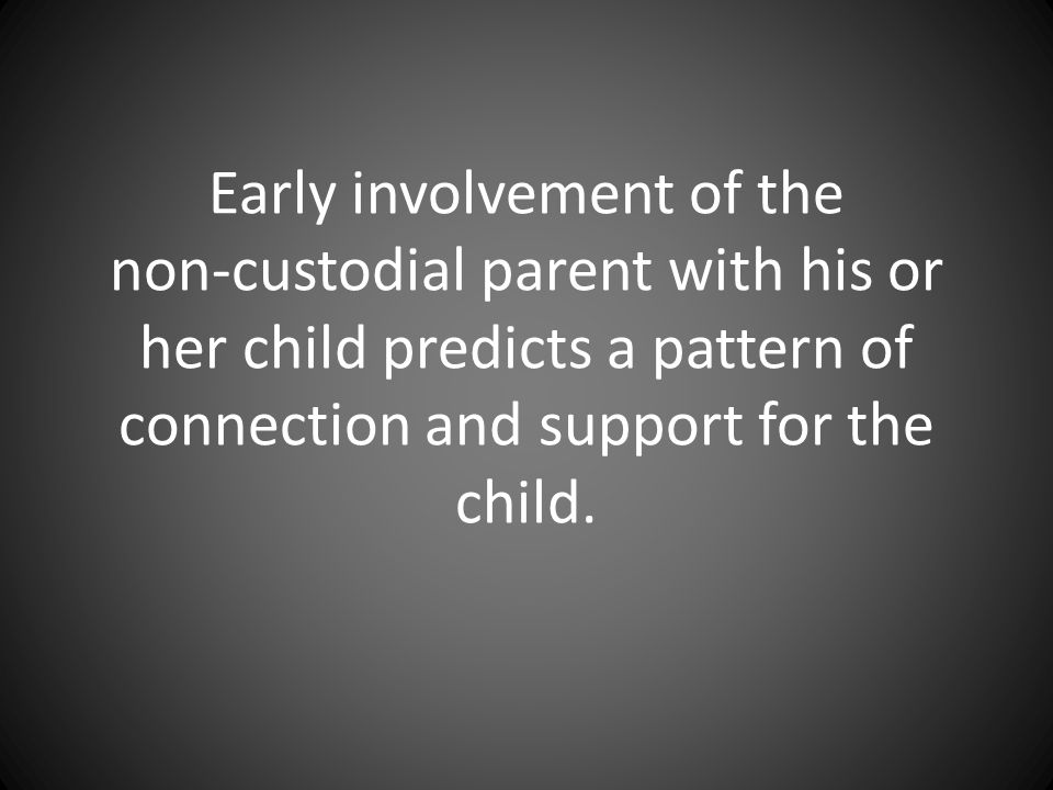 Early involvement of the non-custodial parent with his or her child predicts a pattern of connection and support for the child.