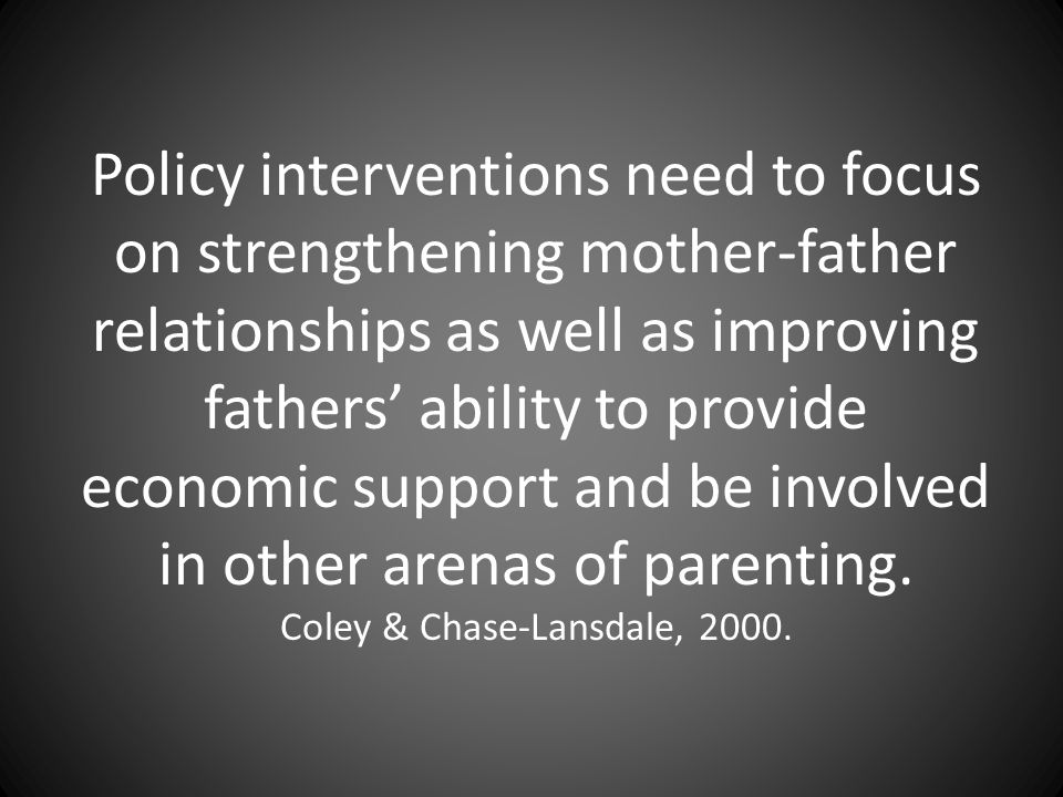 Policy interventions need to focus on strengthening mother-father relationships as well as improving fathers' ability to provide economic support and be involved in other arenas of parenting.