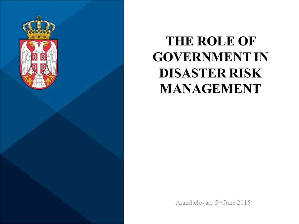THE ROLE OF GOVERNMENT IN DISASTER RISK MANAGEMENT Arandjelovac, 5 th June 2015