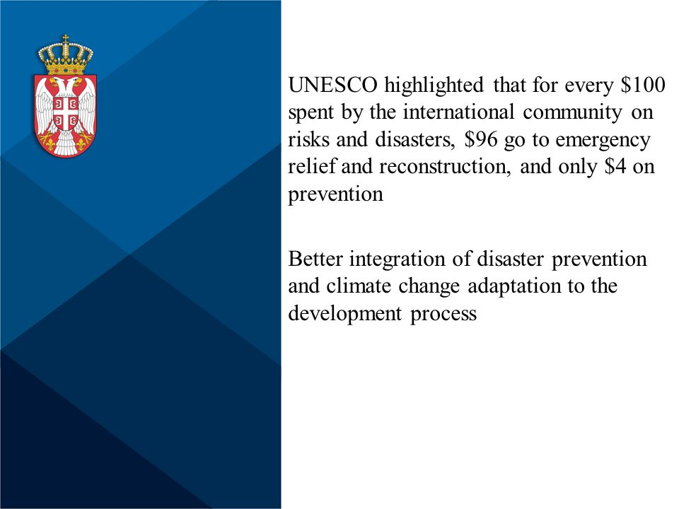 UNESCO highlighted that for every $100 spent by the international community on risks and disasters, $96 go to emergency relief and reconstruction, and only $4 on prevention Better integration of disaster prevention and climate change adaptation to the development process