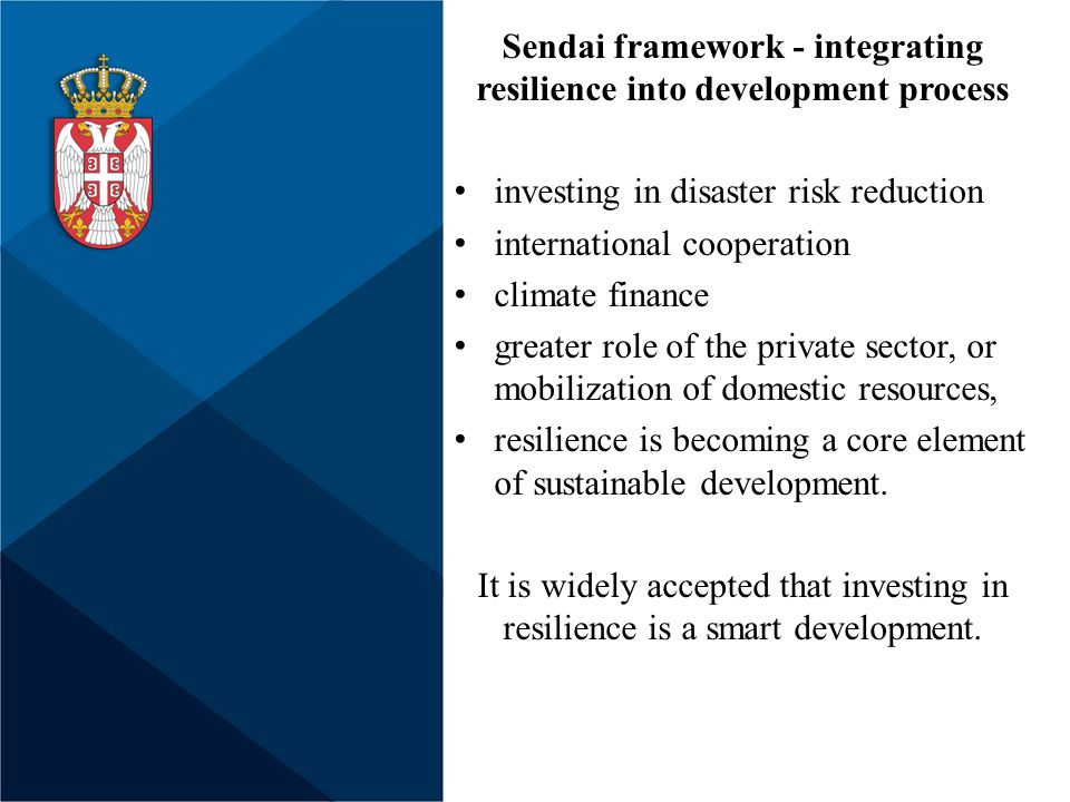 Sendai framework - integrating resilience into development process investing in disaster risk reduction international cooperation climate finance greater role of the private sector, or mobilization of domestic resources, resilience is becoming a core element of sustainable development.