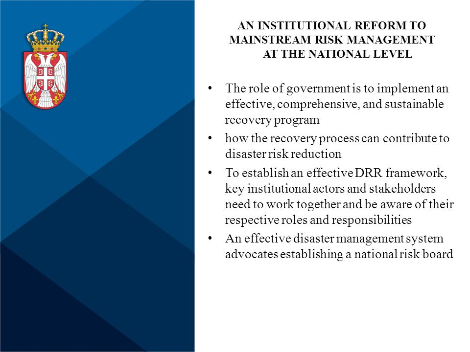 The role of government is to implement an effective, comprehensive, and sustainable recovery program how the recovery process can contribute to disaster risk reduction To establish an effective DRR framework, key institutional actors and stakeholders need to work together and be aware of their respective roles and responsibilities An effective disaster management system advocates establishing a national risk board AN INSTITUTIONAL REFORM TO MAINSTREAM RISK MANAGEMENT AT THE NATIONAL LEVEL