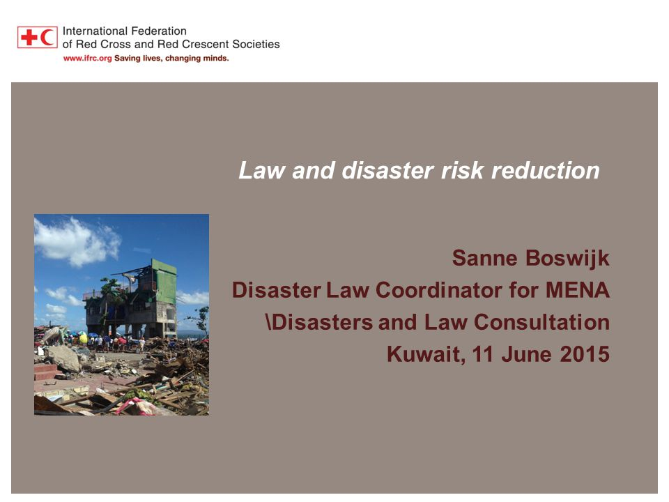 Disaster Law Programme Law and disaster risk reduction Sanne Boswijk Disaster Law Coordinator for MENA \Disasters and Law Consultation Kuwait, 11 June 2015