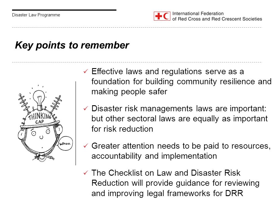 Disaster Law Programme Key points to remember Effective laws and regulations serve as a foundation for building community resilience and making people safer Disaster risk managements laws are important: but other sectoral laws are equally as important for risk reduction Greater attention needs to be paid to resources, accountability and implementation The Checklist on Law and Disaster Risk Reduction will provide guidance for reviewing and improving legal frameworks for DRR