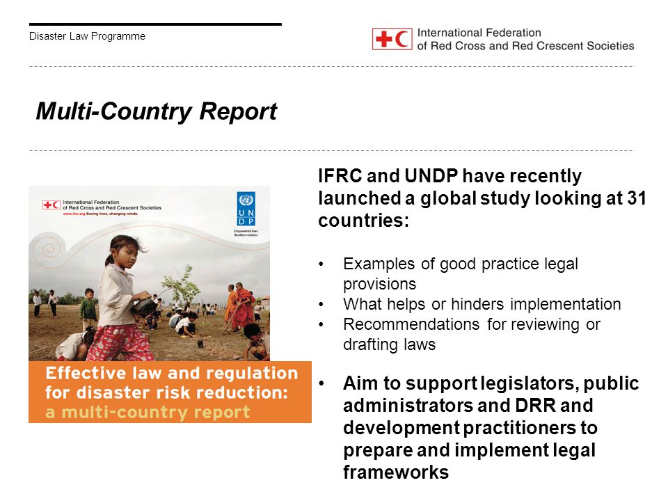 Disaster Law Programme Multi-Country Report IFRC and UNDP have recently launched a global study looking at 31 countries: Examples of good practice legal provisions What helps or hinders implementation Recommendations for reviewing or drafting laws Aim to support legislators, public administrators and DRR and development practitioners to prepare and implement legal frameworks