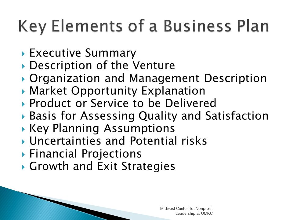  Executive Summary  Description of the Venture  Organization and Management Description  Market Opportunity Explanation  Product or Service to be Delivered  Basis for Assessing Quality and Satisfaction  Key Planning Assumptions  Uncertainties and Potential risks  Financial Projections  Growth and Exit Strategies Midwest Center for Nonprofit Leadership at UMKC