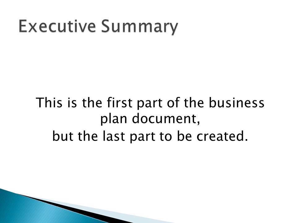 This is the first part of the business plan document, but the last part to be created.