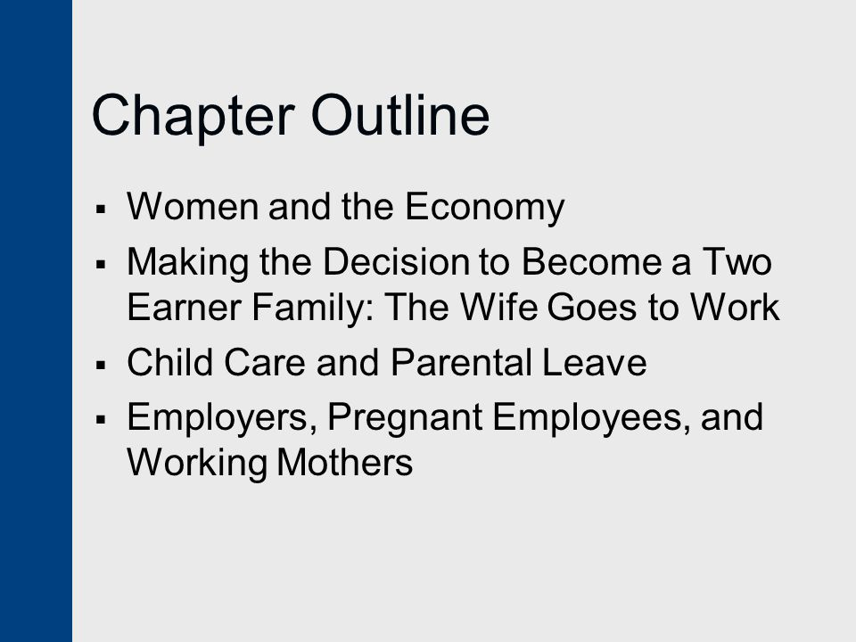 Chapter Outline  Women and the Economy  Making the Decision to Become a Two Earner Family: The Wife Goes to Work  Child Care and Parental Leave  Employers, Pregnant Employees, and Working Mothers