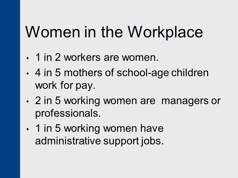 Women in the Workplace 1 in 2 workers are women.