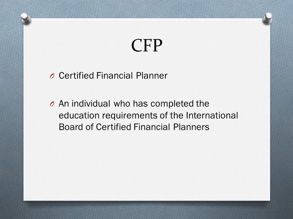 CFP O Certified Financial Planner O An individual who has completed the education requirements of the International Board of Certified Financial Planners