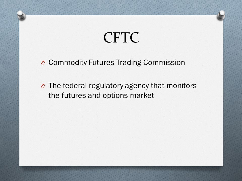 CFTC O Commodity Futures Trading Commission O The federal regulatory agency that monitors the futures and options market