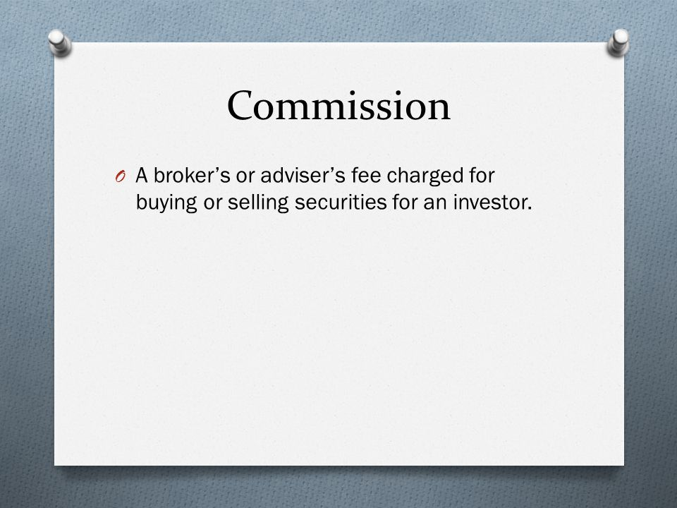 Commission O A broker's or adviser's fee charged for buying or selling securities for an investor.