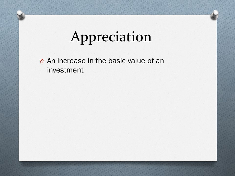 Appreciation O An increase in the basic value of an investment
