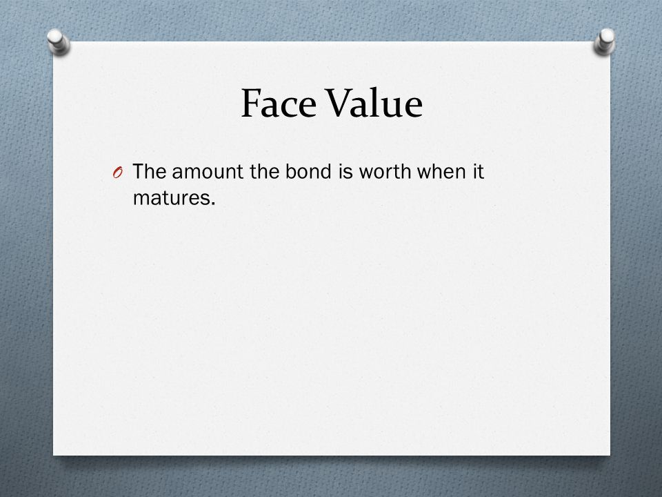 Face Value O The amount the bond is worth when it matures.