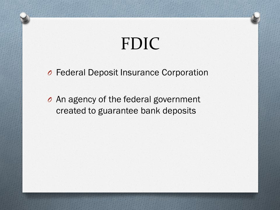 FDIC O Federal Deposit Insurance Corporation O An agency of the federal government created to guarantee bank deposits