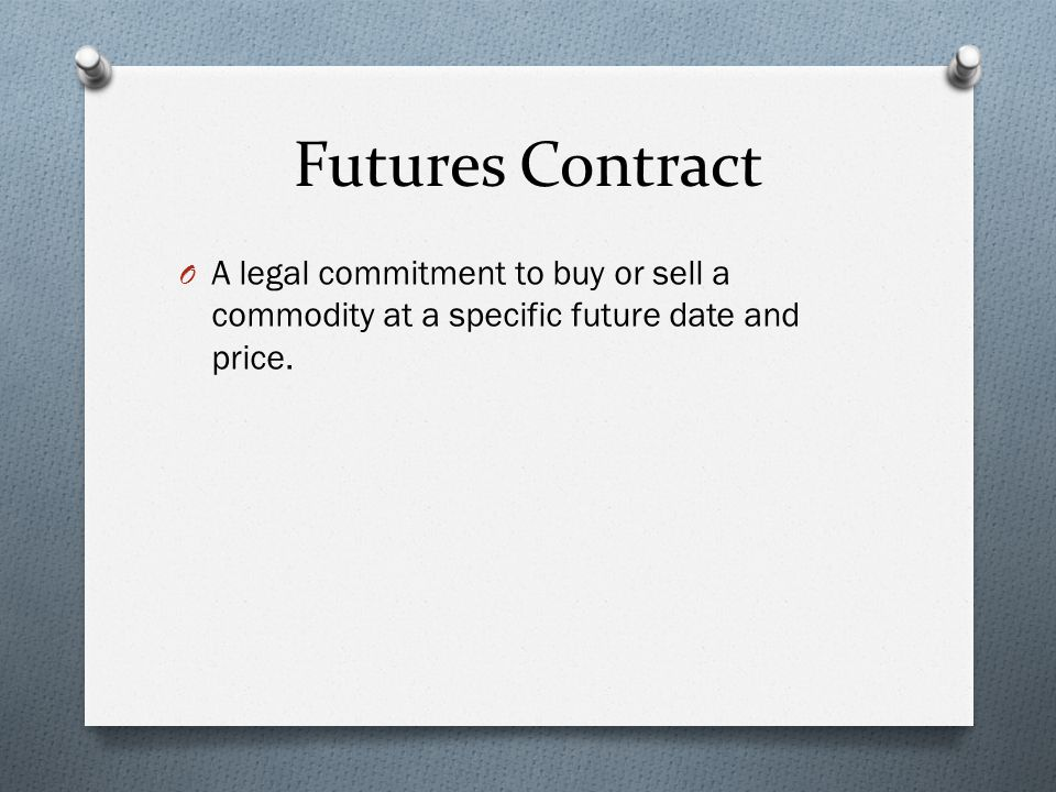 Futures Contract O A legal commitment to buy or sell a commodity at a specific future date and price.
