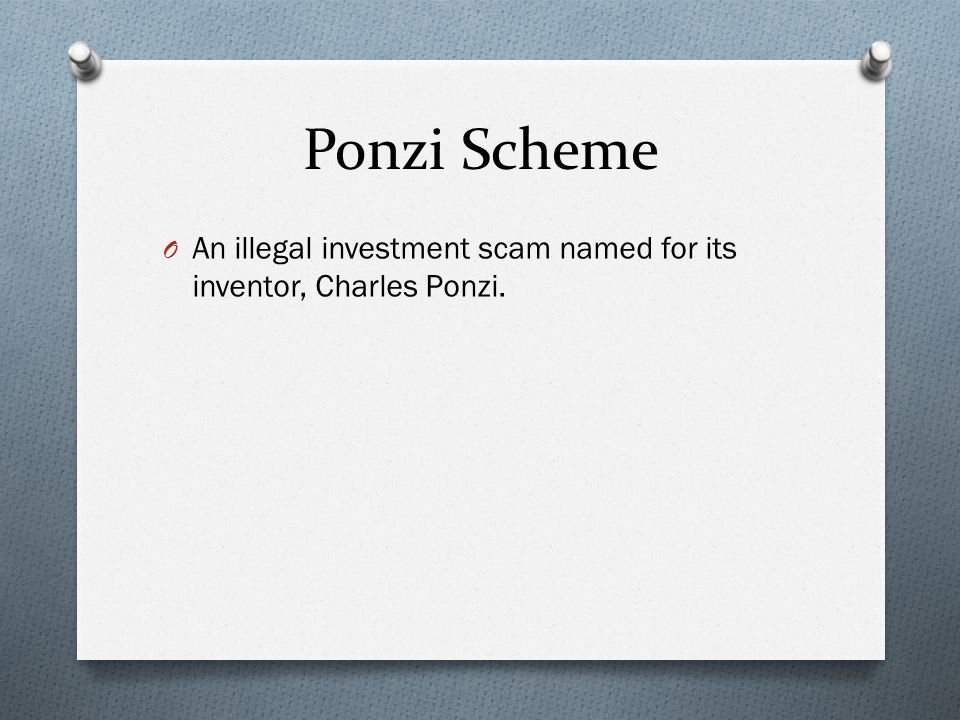 Ponzi Scheme O An illegal investment scam named for its inventor, Charles Ponzi.