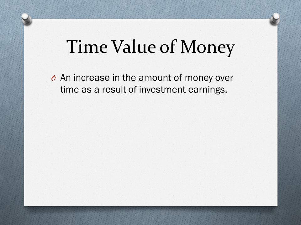 Time Value of Money O An increase in the amount of money over time as a result of investment earnings.