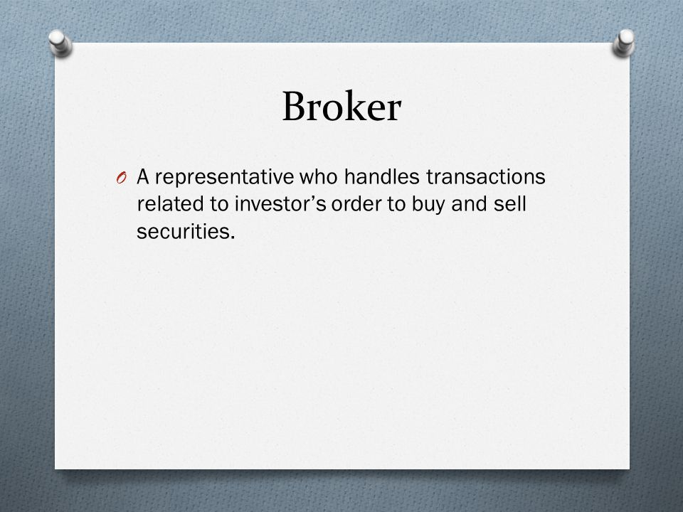 Broker O A representative who handles transactions related to investor's order to buy and sell securities.