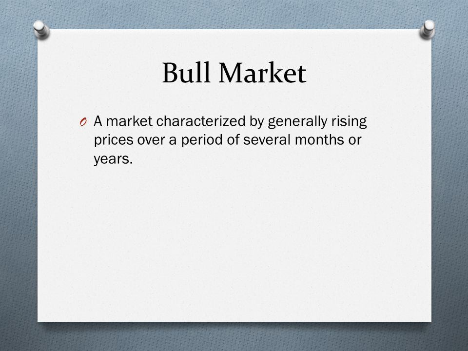 Bull Market O A market characterized by generally rising prices over a period of several months or years.