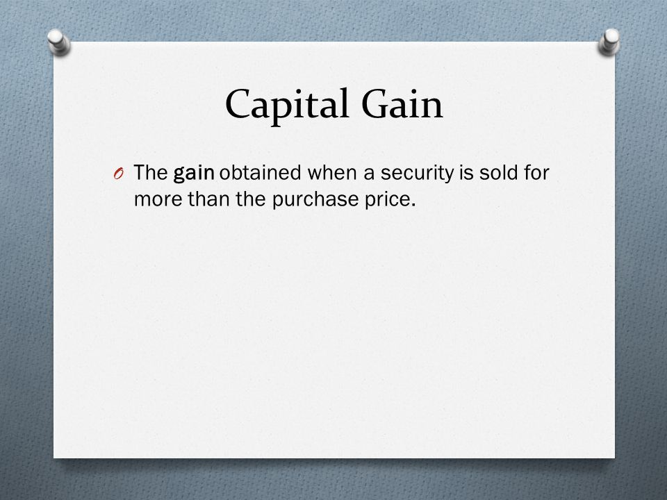 Capital Gain O The gain obtained when a security is sold for more than the purchase price.