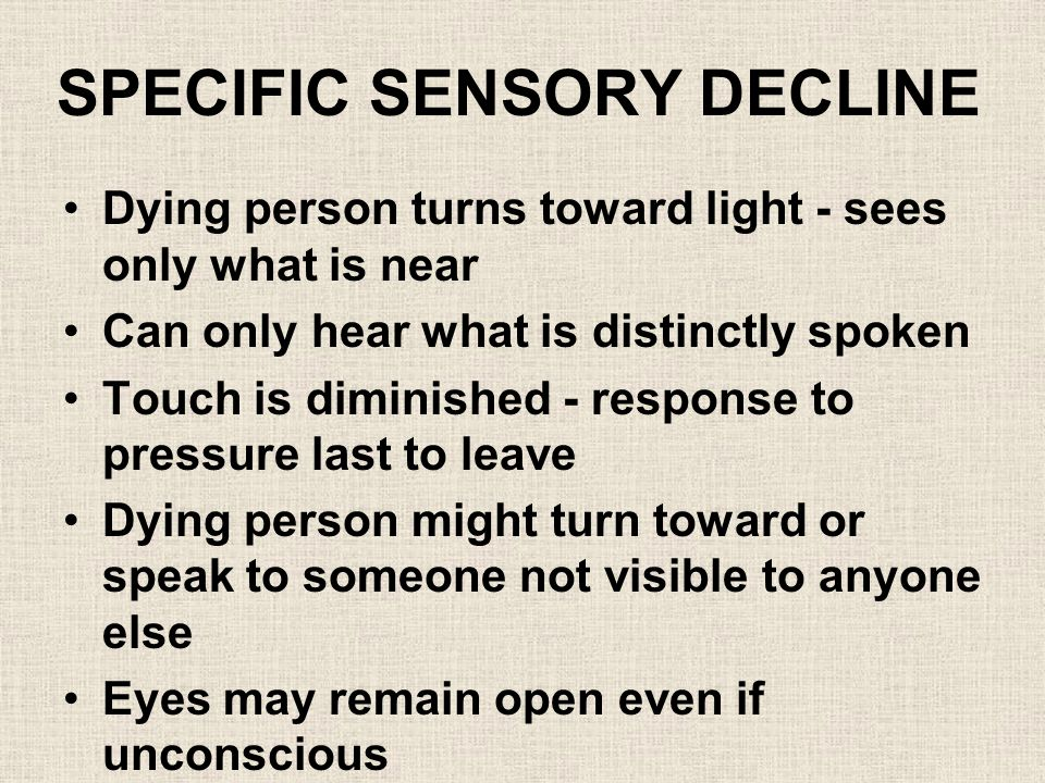 SPECIFIC SENSORY DECLINE Dying person turns toward light - sees only what is near Can only hear what is distinctly spoken Touch is diminished - response to pressure last to leave Dying person might turn toward or speak to someone not visible to anyone else Eyes may remain open even if unconscious Person might rally just before dying