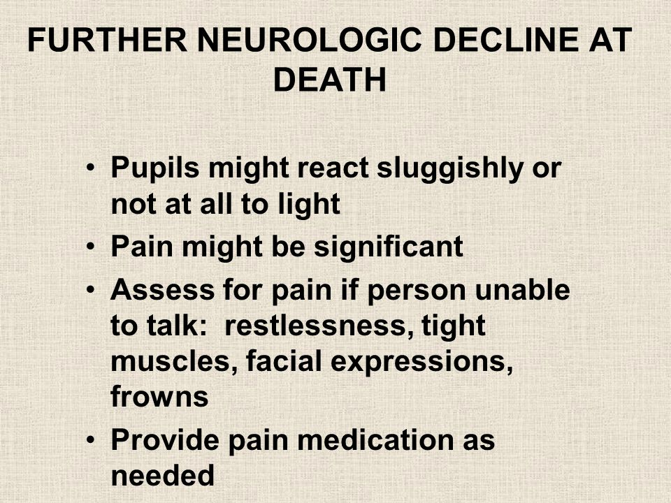 FURTHER NEUROLOGIC DECLINE AT DEATH Pupils might react sluggishly or not at all to light Pain might be significant Assess for pain if person unable to talk: restlessness, tight muscles, facial expressions, frowns Provide pain medication as needed
