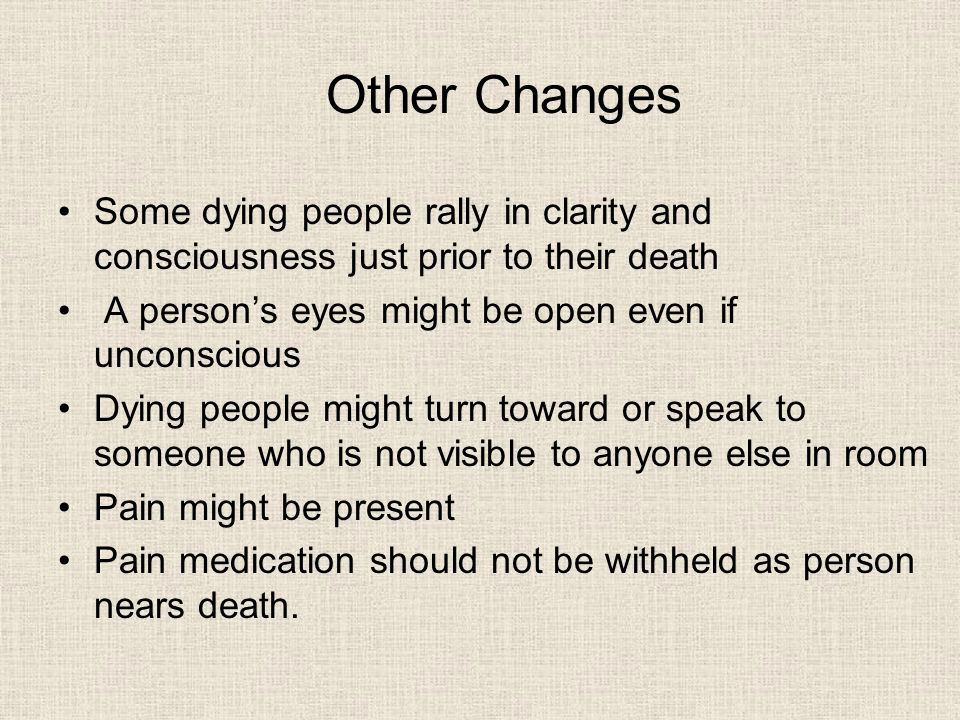 Other Changes Some dying people rally in clarity and consciousness just prior to their death A person's eyes might be open even if unconscious Dying people might turn toward or speak to someone who is not visible to anyone else in room Pain might be present Pain medication should not be withheld as person nears death.